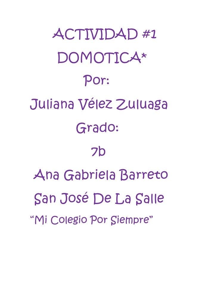 ACTIVIDAD #1     DOMOTICA*          Por:Juliana Vélez Zuluaga        Grado:           7bAna Gabriela BarretoSan José De La...