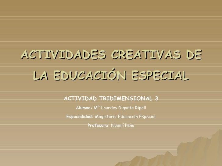 ACTIVIDADES CREATIVAS DE LA EDUCACIÓN ESPECIAL ACTIVIDAD TRIDIMENSIONAL 3 Alumna:  Mª Lourdes Gigante Ripoll Especialidad:...