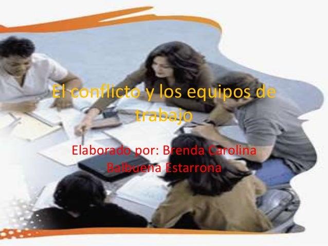 El conflicto y los equipos de trabajo Elaborado por: Brenda Carolina Balbuena Estarrona