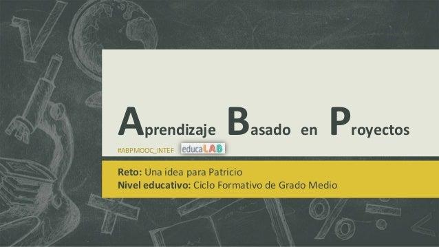 Aprendizaje Basado en Proyectos #ABPMOOC_INTEF Reto: Una idea para Patricio Nivel educativo: Ciclo Formativo de Grado Medio