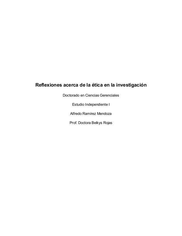 Reflexiones acerca de la ética en la investigación Doctorado en Ciencias Gerenciales Estudio Independiente I Alfredo Ramír...
