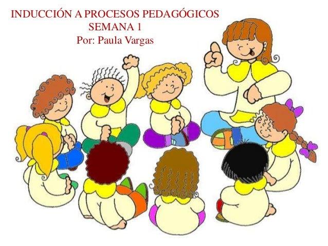 INDUCCIÓN A PROCESOS PEDAGÓGICOS  SEMANA 1  Por: Paula Vargas