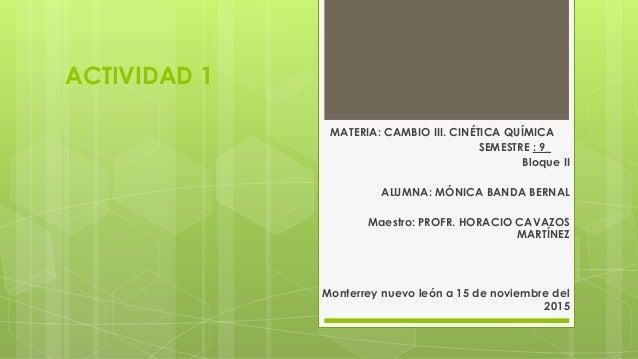 ACTIVIDAD 1 MATERIA: CAMBIO III. CINÉTICA QUÍMICA SEMESTRE : 9_ Bloque II ALUMNA: MÓNICA BANDA BERNAL Maestro: PROFR. HORA...