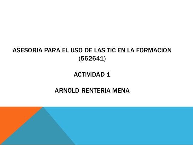 ASESORIA PARA EL USO DE LAS TIC EN LA FORMACION (562641) ACTIVIDAD 1 ARNOLD RENTERIA MENA