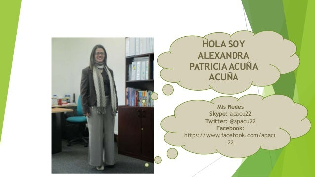 HOLA SOY ALEXANDRA PATRICIA ACUÑA ACUÑA Mis Redes Skype: apacu22 Twitter: @apacu22 Facebook: https://www.facebook.com/apac...