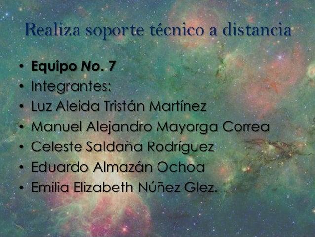 Realiza soporte técnico a distancia•   Equipo No. 7•   Integrantes:•   Luz Aleida Tristán Martínez•   Manuel Alejandro May...