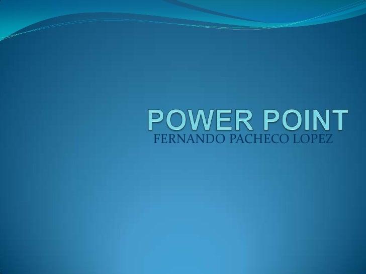 POWER POINT<br />FERNANDO PACHECO LOPEZ<br />