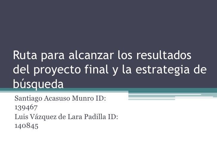 Ruta para alcanzar los resultados del proyecto final y la estrategia de búsqueda<br />Santiago AcasusoMunro ID: 139467<br ...