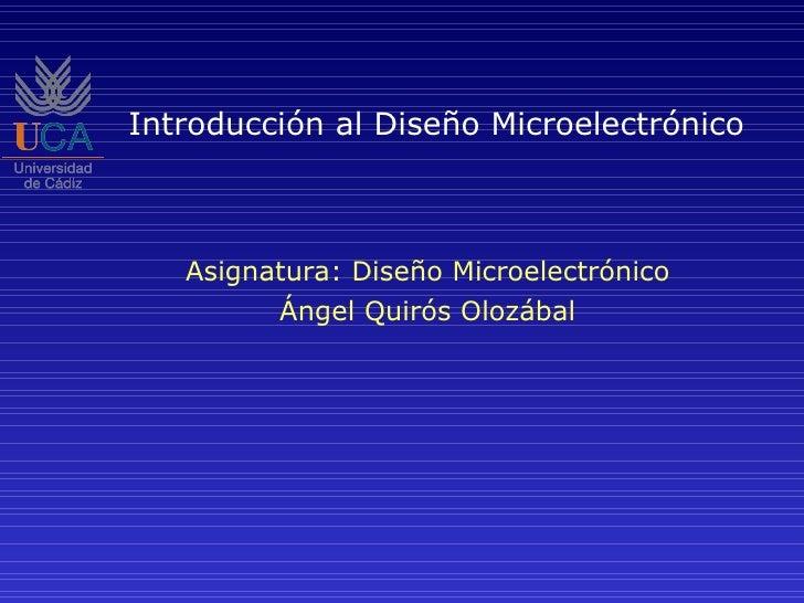 Introducción al Diseño Microelectrónico Asignatura: Diseño Microelectrónico Ángel Quirós Olozábal