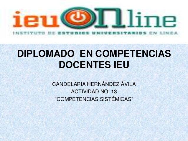 """DIPLOMADO EN COMPETENCIAS       DOCENTES IEU     CANDELARIA HERNÁNDEZ ÁVILA           ACTIVIDAD NO. 13      """"COMPETENCIAS ..."""