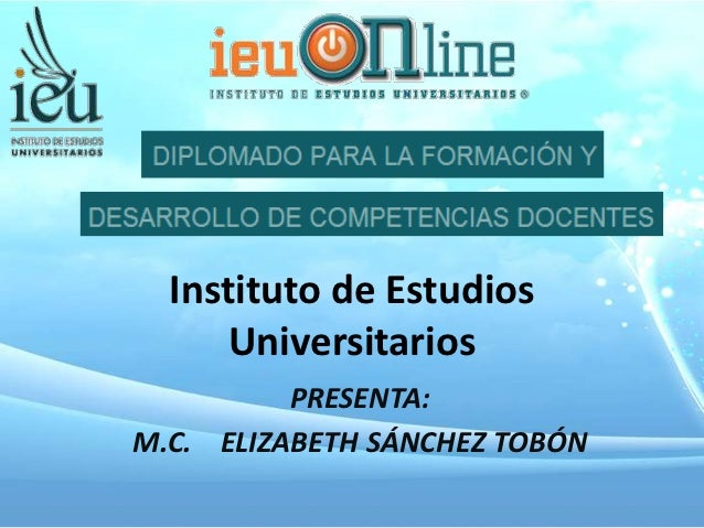 Instituto de Estudios      Universitarios          PRESENTA:M.C. ELIZABETH SÁNCHEZ TOBÓN