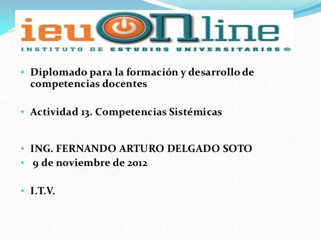 • Diplomado para la formación y desarrollo de  competencias docentes• Actividad 13. Competencias Sistémicas• ING. FERNANDO...