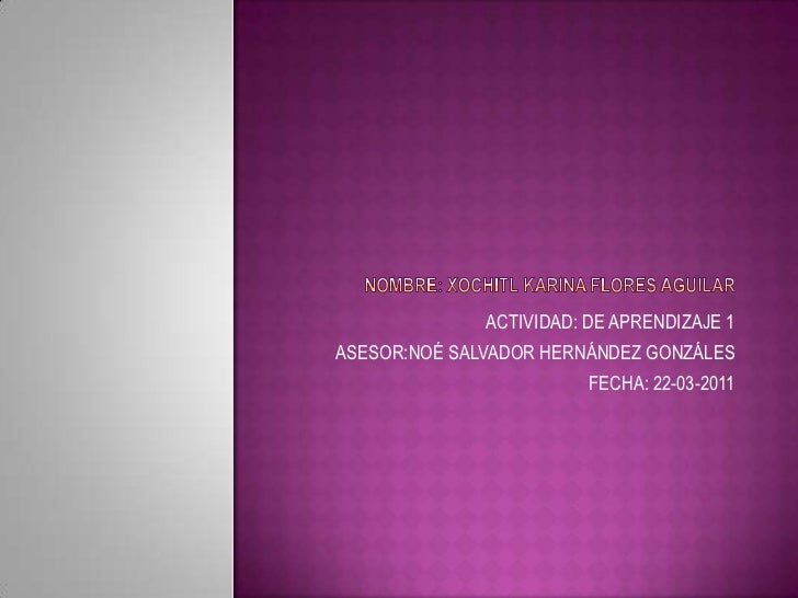 NOMBRE: XOCHITL KARINA FLORES AGUILAR <br />ACTIVIDAD: DE APRENDIZAJE 1<br />ASESOR:NOÉ SALVADOR HERNÁNDEZ GONZÁLES   <br ...