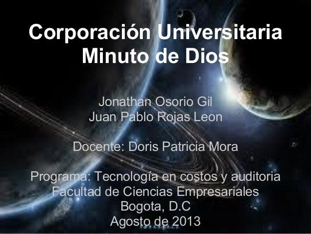 Corporación Universitaria Minuto de Dios Jonathan Osorio Gil Juan Pablo Rojas Leon Docente: Doris Patricia Mora Programa: ...