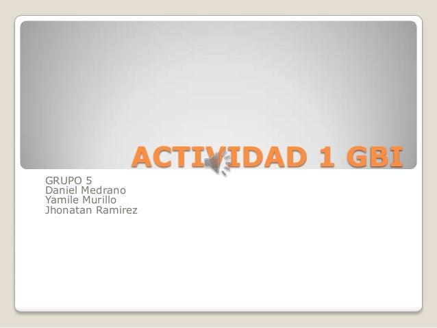 ACTIVIDAD 1 GBIGRUPO 5Daniel MedranoYamile MurilloJhonatan Ramirez
