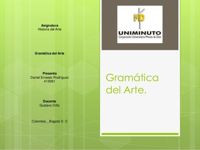 Gramática del Arte. Asignatura Historia del Arte Gramática del Arte Presenta Daniel Ernesto Rodríguez 413061 Docente Gusta...