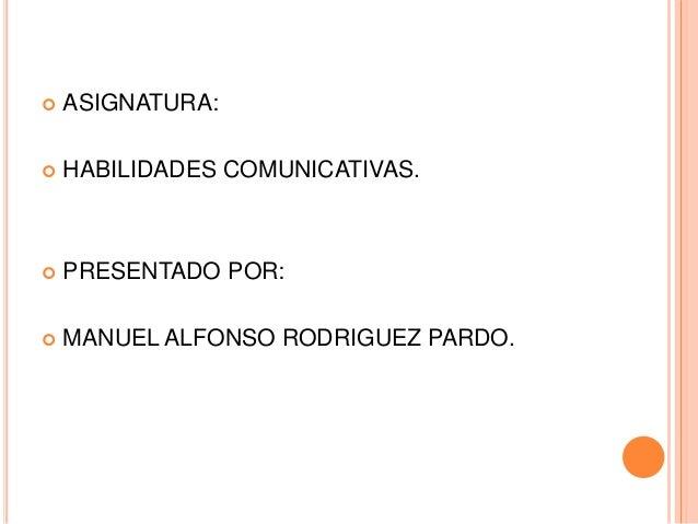  ASIGNATURA:  HABILIDADES COMUNICATIVAS.  PRESENTADO POR:  MANUEL ALFONSO RODRIGUEZ PARDO.