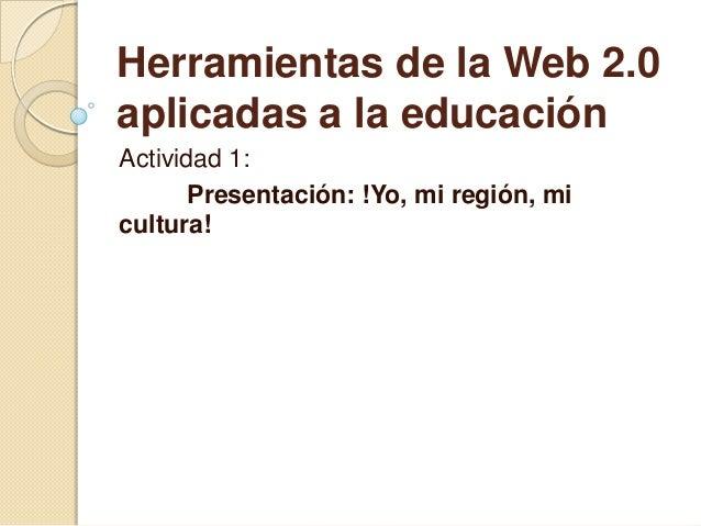 Herramientas de la Web 2.0 aplicadas a la educación Actividad 1: Presentación: !Yo, mi región, mi cultura!
