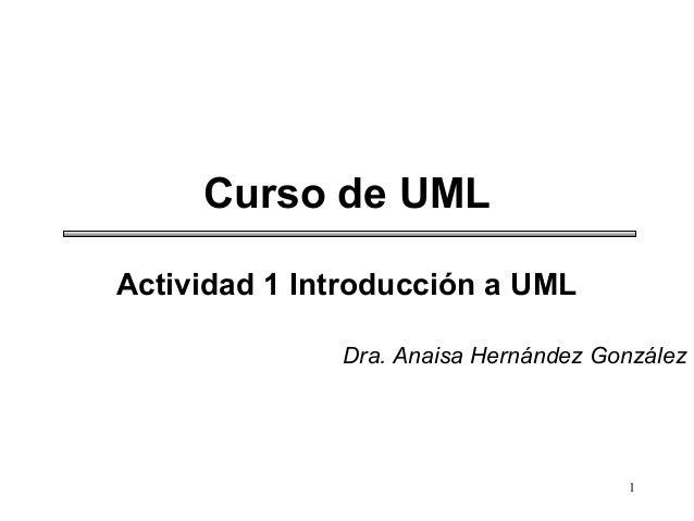 1 Curso de UML Actividad 1 Introducción a UML Dra. Anaisa Hernández González