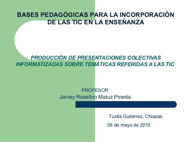 PRODUCCIÓN DE PRESENTACIONES COLECTIVAS INFORMATIZADAS SOBRE TEMÁTICAS REFERIDAS A LAS TIC Tuxtla Gutiérrez, Chiapas 06 de...
