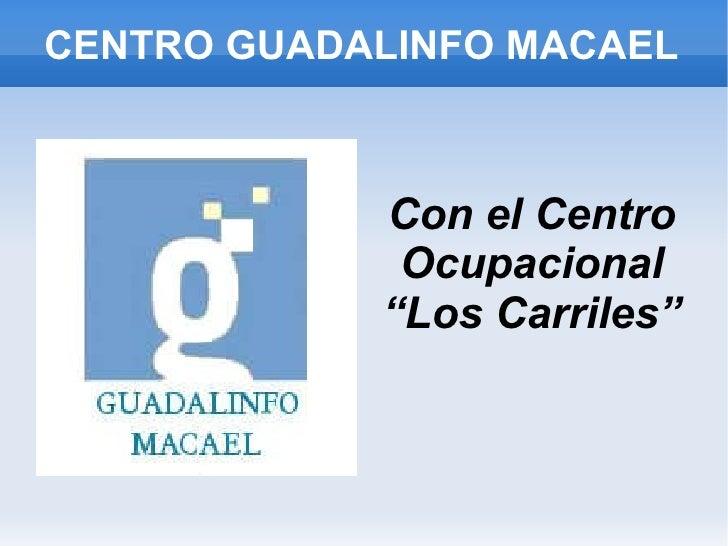 """CENTRO GUADALINFO MACAEL <ul><li>Con el Centro Ocupacional """"Los Carriles"""" </li></ul>"""