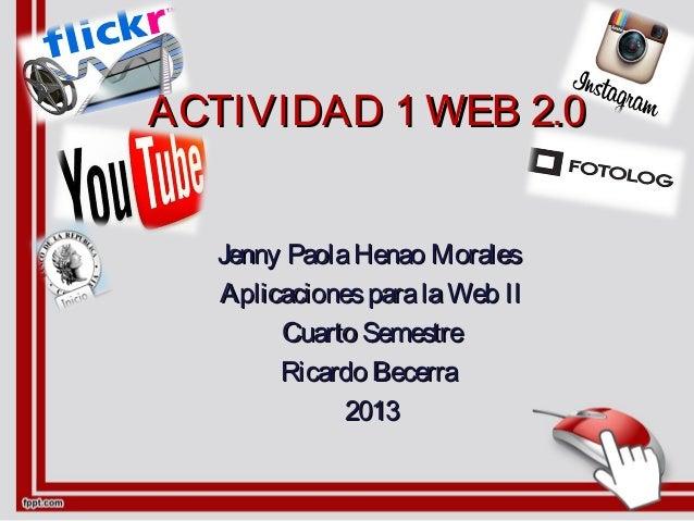 ACTIVIDADACTIVIDAD 1 WEB 2.01 WEB 2.0 Jenny PaolaHenao MoralesJenny PaolaHenao Morales AplicacionesparalaWeb IIAplicacione...