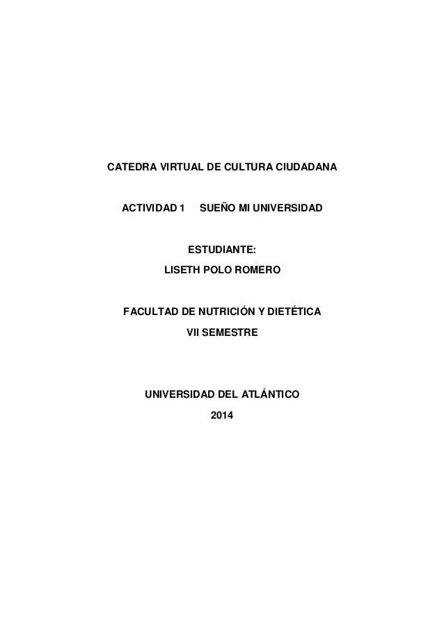 CATEDRA VIRTUAL DE CULTURA CIUDADANA  ACTIVIDAD 1 SUEÑO MI UNIVERSIDAD  ESTUDIANTE:  LISETH POLO ROMERO  FACULTAD DE NUTRI...