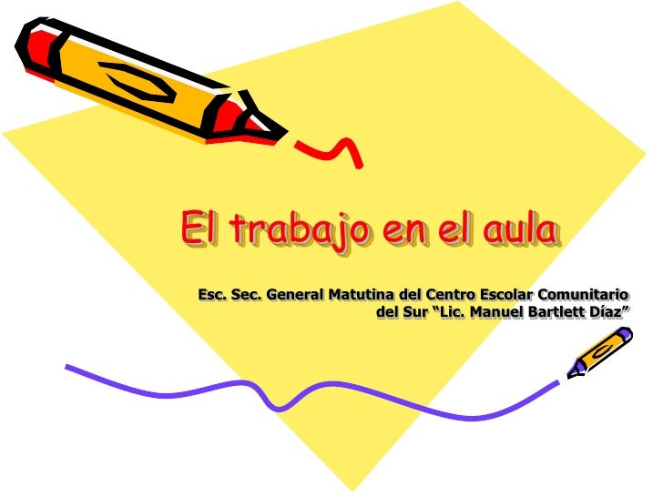 "El trabajo en el aula<br />Esc. Sec. General Matutina del Centro Escolar Comunitario del Sur ""Lic. Manuel Bartlett Díaz""<b..."