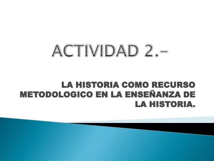LA HISTORIA COMO RECURSO METODOLOGICO EN LA ENSEÑANZA DE LA HISTORIA.<br />ACTIVIDAD 2.-<br />