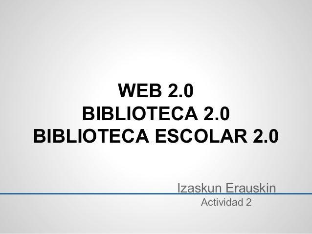 Izaskun Erauskin Actividad 2 WEB 2.0 BIBLIOTECA 2.0 BIBLIOTECA ESCOLAR 2.0