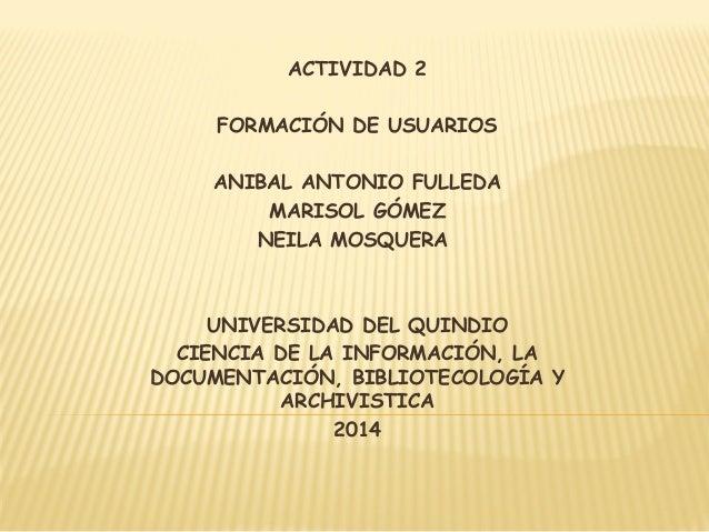 ACTIVIDAD 2  FORMACIÓN DE USUARIOS  ANIBAL ANTONIO FULLEDA  MARISOL GÓMEZ  NEILA MOSQUERA  UNIVERSIDAD DEL QUINDIO  CIENCI...
