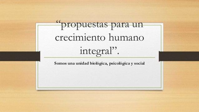 """""""propuestas para un  crecimiento humano  integral"""".  Somos una unidad biológica, psicológica y social"""