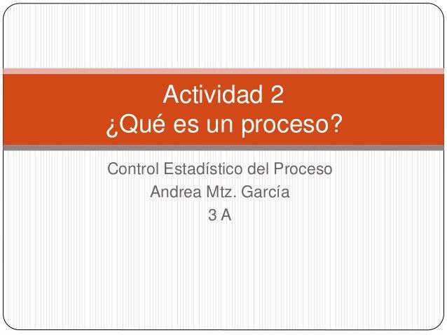 Control Estadístico del Proceso Andrea Mtz. García 3 A Actividad 2 ¿Qué es un proceso?