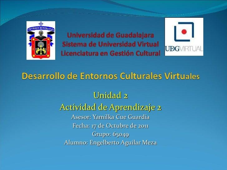 Unidad 2 Actividad de Aprendizaje 2 Asesor: Yamilka Cue Guardia Fecha: 17 de Octubre de 2011 Grupo: 65049 Alumno: Engelber...