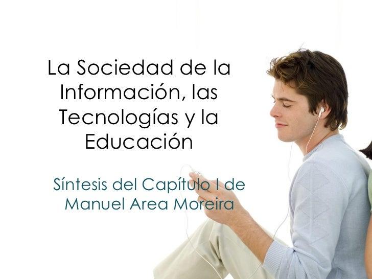 La Sociedad de la Información, las Tecnologías y la    EducaciónSíntesis del Capítulo I de  Manuel Area Moreira           ...