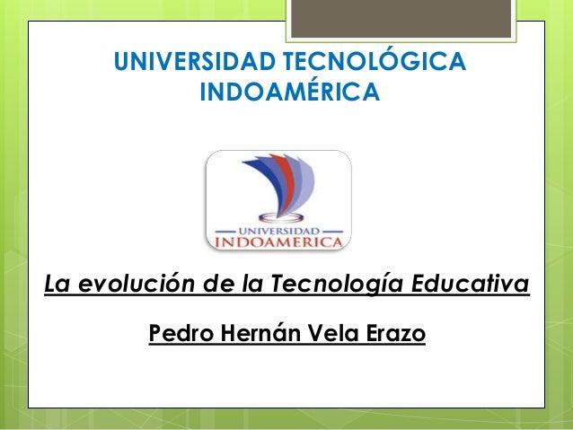 UNIVERSIDAD TECNOLÓGICAINDOAMÉRICALa evolución de la Tecnología EducativaPedro Hernán Vela Erazo