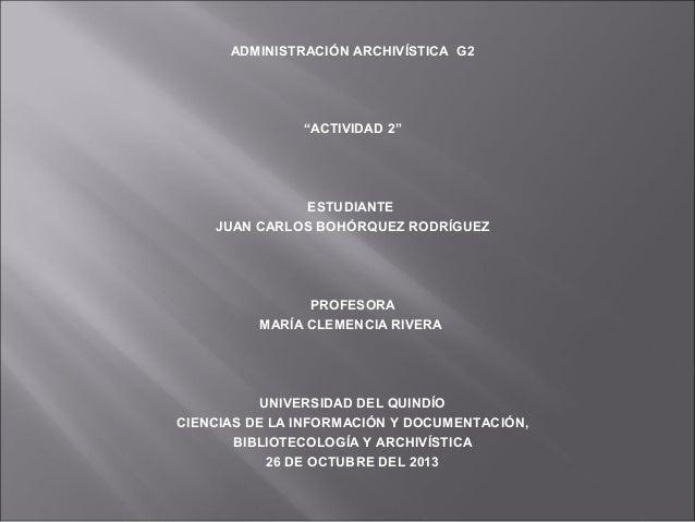 """ADMINISTRACIÓN ARCHIVÍSTICA G2  """"ACTIVIDAD 2""""  ESTUDIANTE JUAN CARLOS BOHÓRQUEZ RODRÍGUEZ  PROFESORA MARÍA CLEMENCIA RIVER..."""