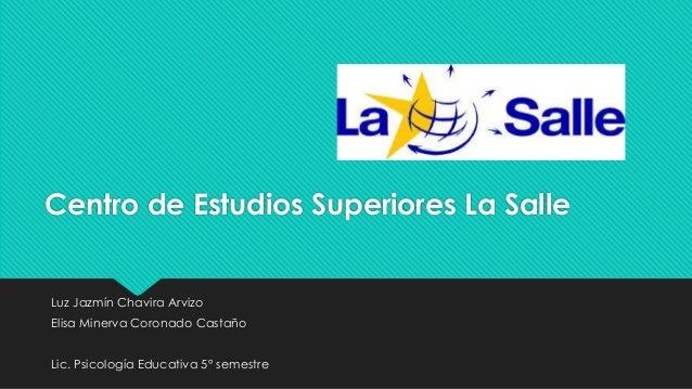 Centro de Estudios Superiores La Salle Luz Jazmín Chavira Arvizo Elisa Minerva Coronado Castaño Lic. Psicología Educativa ...