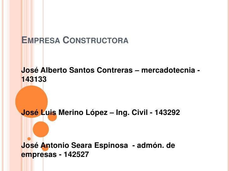Empresa Constructora<br />José Alberto Santos Contreras – mercadotecnia - 143133<br />José Luis Merino López – Ing. Civil ...