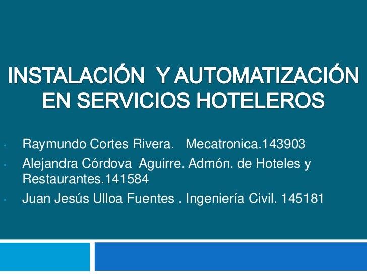 INSTALACIÓN  Y AUTOMATIZACIÓN EN SERVICIOS HOTELEROS<br /><ul><li>Raymundo Cortes Rivera.   Mecatronica.143903