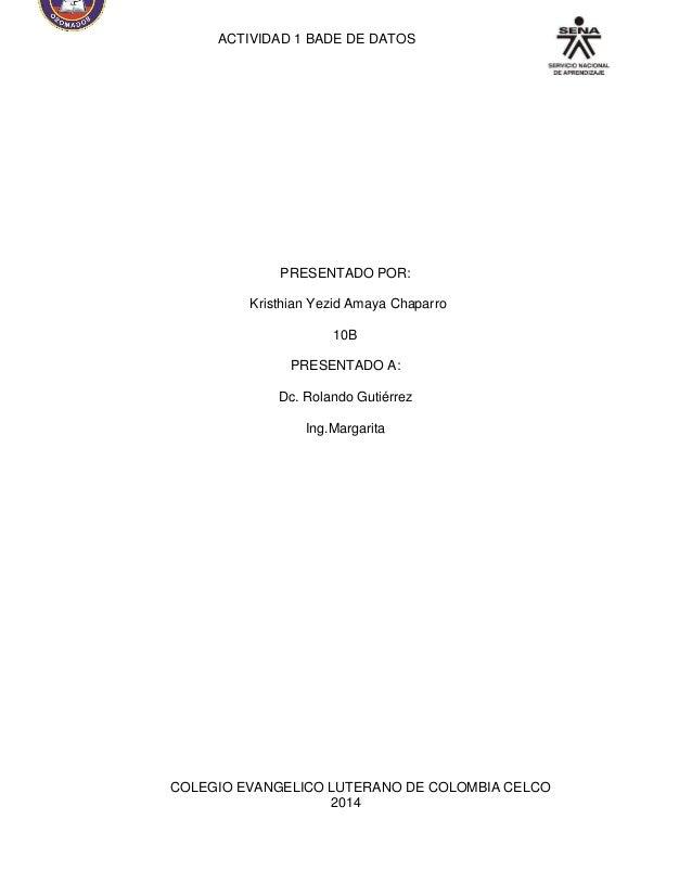 ACTIVIDAD 1 BADE DE DATOS  PRESENTADO POR:  Kristhian Yezid Amaya Chaparro  10B  PRESENTADO A:  Dc. Rolando Gutiérrez  Ing...