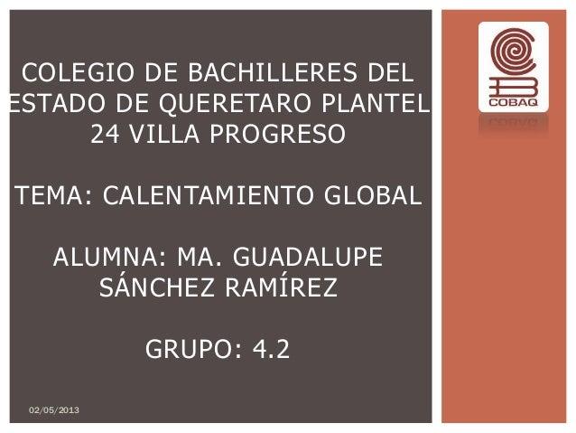 COLEGIO DE BACHILLERES DELESTADO DE QUERETARO PLANTEL24 VILLA PROGRESOTEMA: CALENTAMIENTO GLOBALALUMNA: MA. GUADALUPESÁNCH...