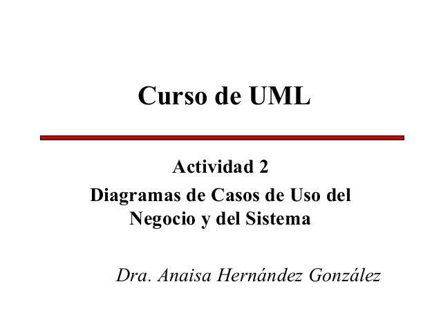 Curso de UML Actividad 2 Diagramas de Casos de Uso del Negocio y del Sistema Dra. Anaisa Hernández González
