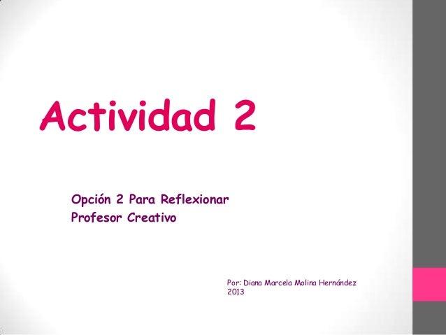 Actividad 2 Opción 2 Para Reflexionar Profesor Creativo  Por: Diana Marcela Molina Hernández 2013