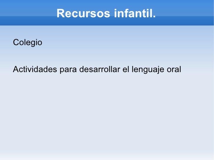 Recursos infantil. <ul><li>Colegio </li></ul>Actividades para desarrollar el lenguaje oral