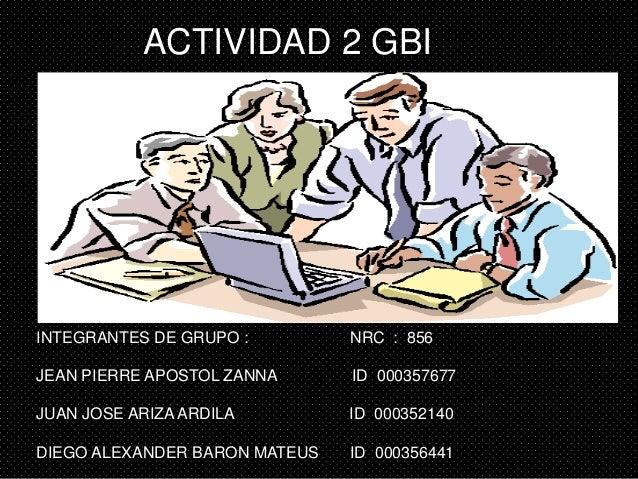 ACTIVIDAD 2 GBI INTEGRANTES DE GRUPO : NRC : 856 JEAN PIERRE APOSTOL ZANNA ID 000357677 JUAN JOSE ARIZA ARDILA ID 00035214...