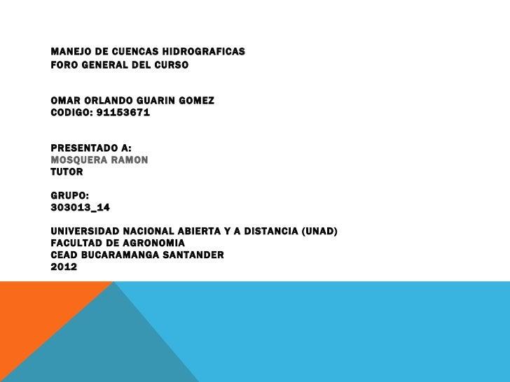 MANEJO DE CUENCAS HIDROGRAFICASFORO GENERAL DEL CURSOOMAR ORLANDO GUARIN GOMEZCODIGO: 91153671PRESENTADO A:MOSQUERA RAMONT...