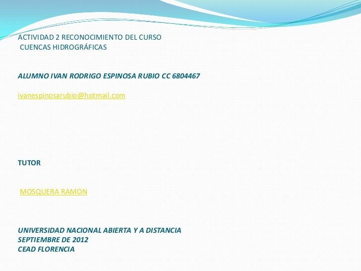 ACTIVIDAD 2 RECONOCIMIENTO DEL CURSOCUENCAS HIDROGRÁFICASALUMNO IVAN RODRIGO ESPINOSA RUBIO CC 6804467ivanespinosarubio@ho...