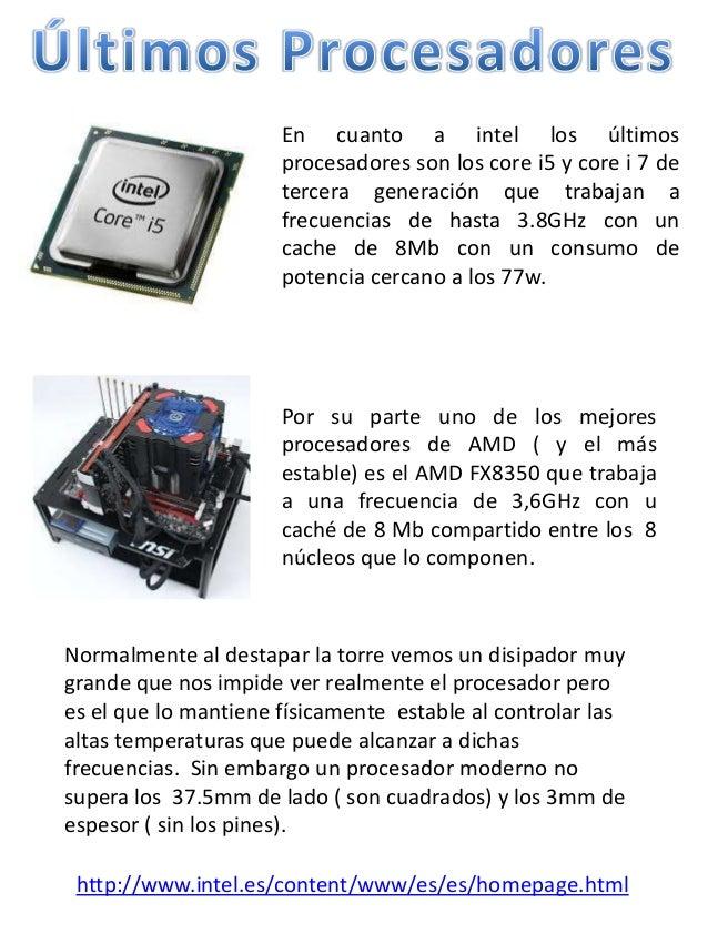 En cuanto a intel los últimosprocesadores son los core i5 y core i 7 detercera generación que trabajan afrecuencias de has...