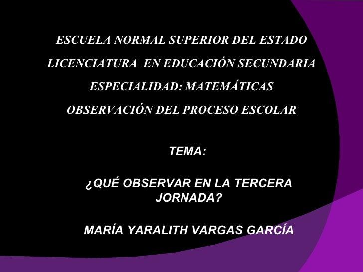 ESCUELA NORMAL SUPERIOR DEL ESTADO LICENCIATURA EN EDUCACIÓN SECUNDARIA      ESPECIALIDAD: MATEMÁTICAS   OBSERVACIÓN DEL P...